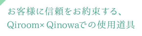 お客様に信頼をお約束する、Qiroom×Qinowaでの使用道具