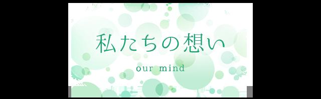 私たちの想い our mind